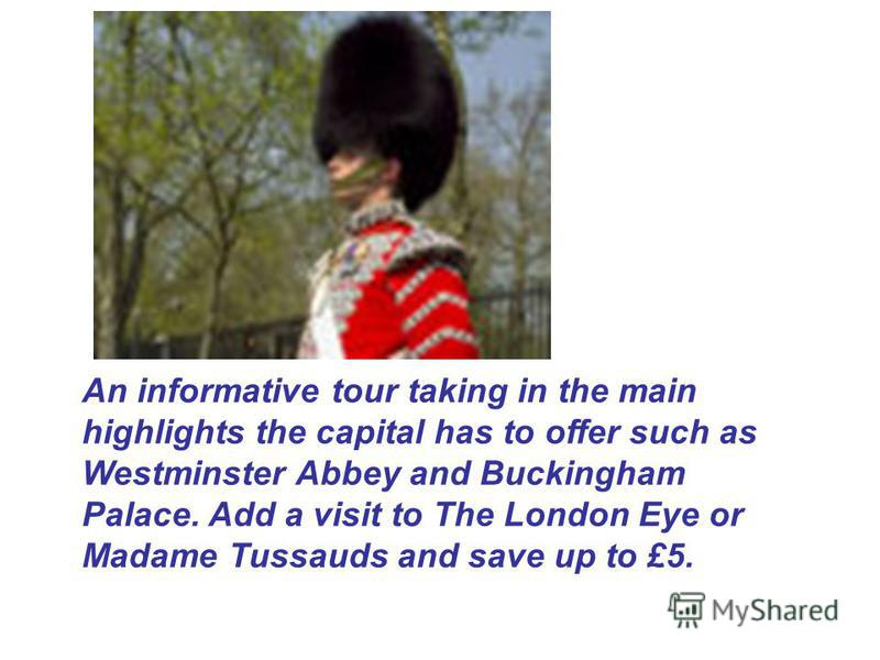 An informative tour taking in the main highlights the capital has to offer such as Westminster Abbey and Buckingham Palace. Add a visit to The London Eye or Madame Tussauds and save up to £5.
