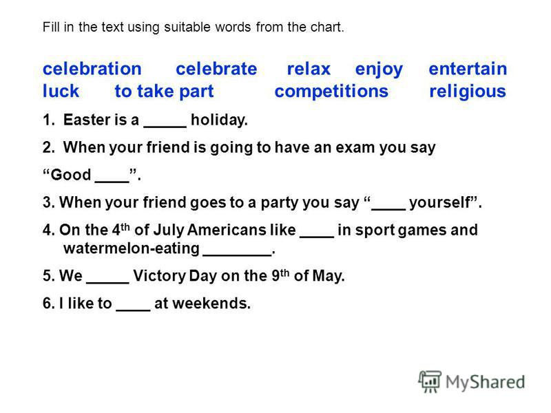 Fill in the text using suitable words from the chart. celebration celebrate relax enjoy entertain luck to take part competitions religious 1.Easter is a _____ holiday. 2.When your friend is going to have an exam you say Good ____. 3. When your friend
