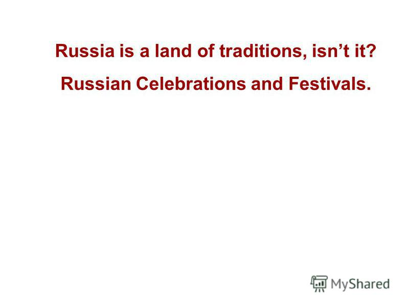 Russia is a land of traditions, isnt it? Russian Celebrations and Festivals.