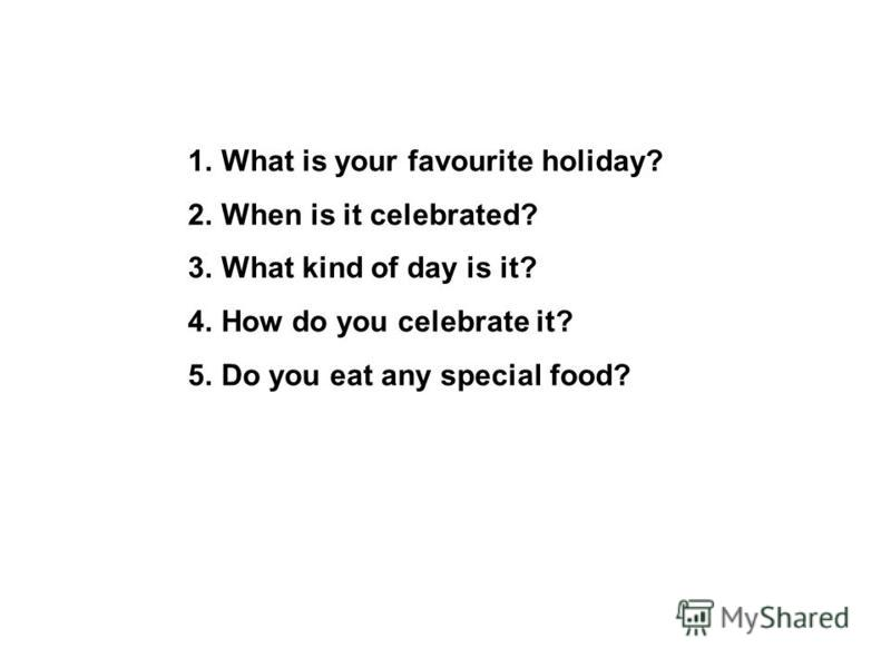 1.What is your favourite holiday? 2.When is it celebrated? 3.What kind of day is it? 4.How do you celebrate it? 5.Do you eat any special food?