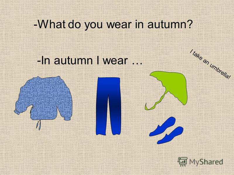 -What do you wear in autumn? -In autumn I wear … I take an umbrella!