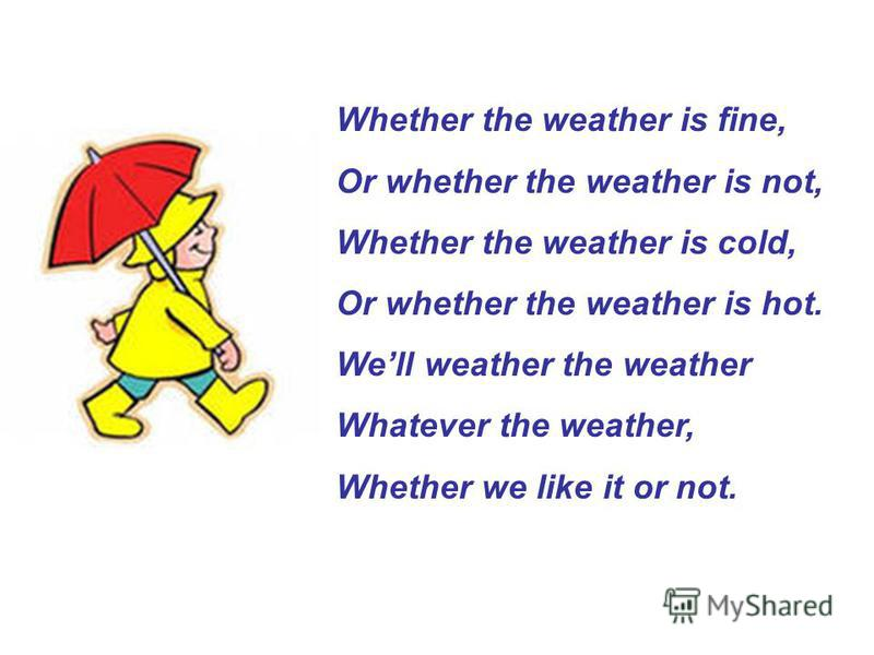 Whether the weather is fine, Or whether the weather is not, Whether the weather is cold, Or whether the weather is hot. Well weather the weather Whatever the weather, Whether we like it or not.