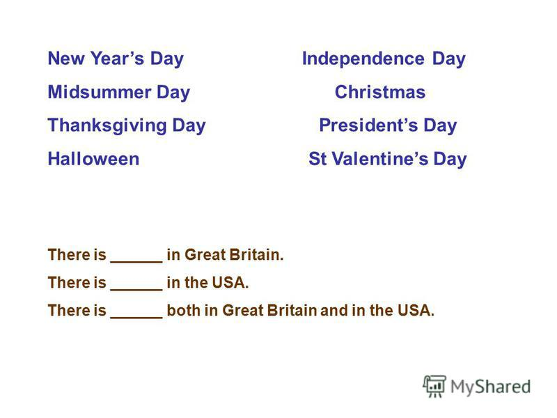 New Years Day Independence Day Midsummer Day Christmas Thanksgiving Day Presidents Day Halloween St Valentines Day There is ______ in Great Britain. There is ______ in the USA. There is ______ both in Great Britain and in the USA.