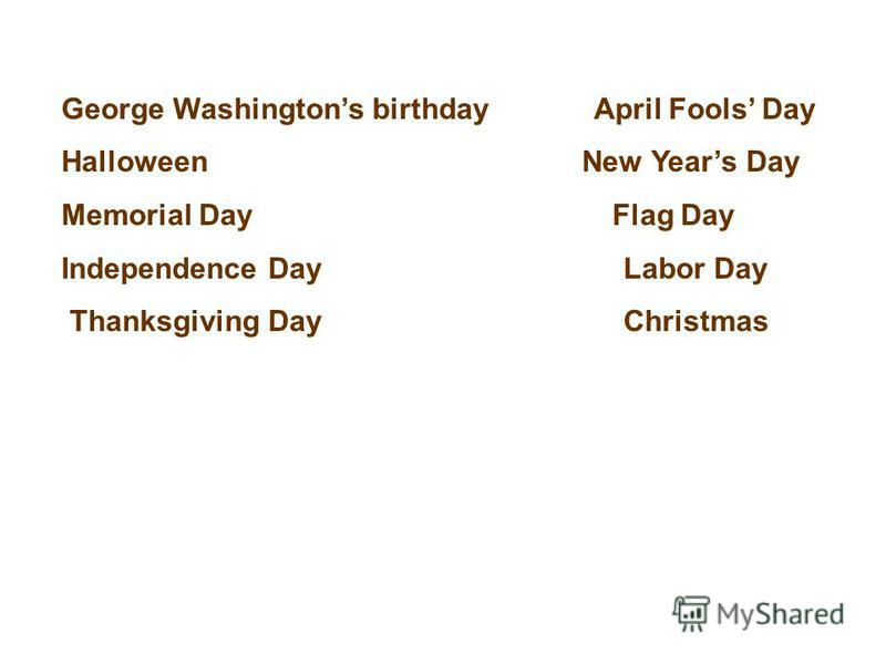George Washingtons birthday April Fools Day Halloween New Years Day Memorial Day Flag Day Independence Day Labor Day Thanksgiving Day Christmas