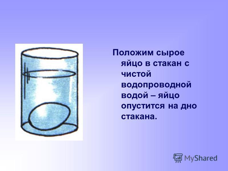 Положим сырое яйцо в стакан с чистой водопроводной водой – яйцо опустится на дно стакана.