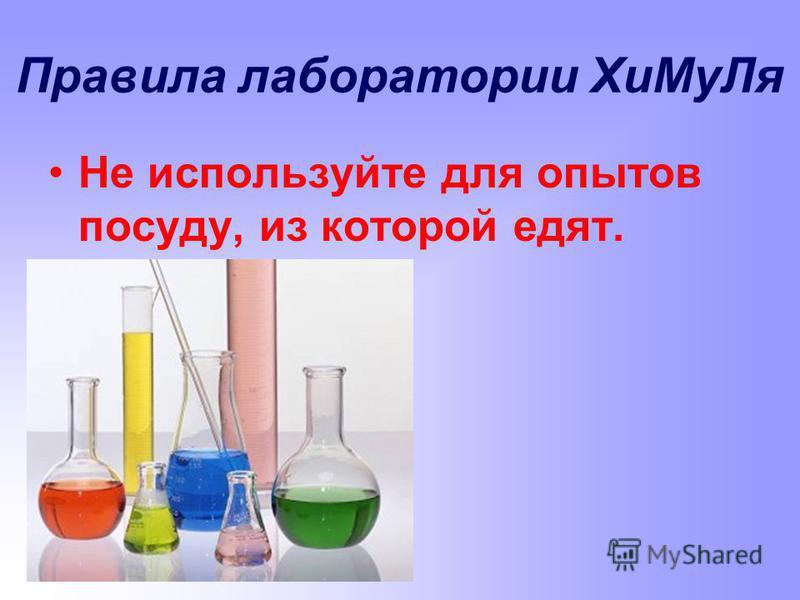Правила лаборатории Хи МуЛя Не используйте для опытов посуду, из которой едят.