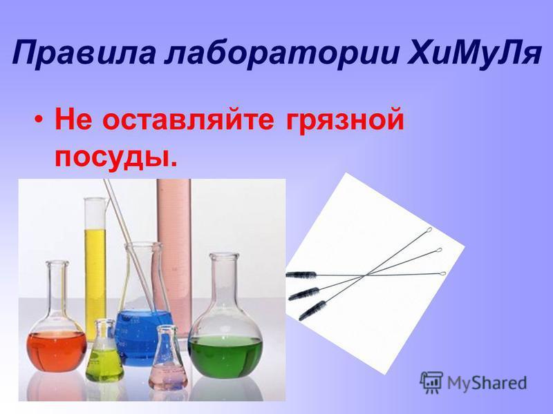 Правила лаборатории Хи МуЛя Не оставляйте грязной посуды.