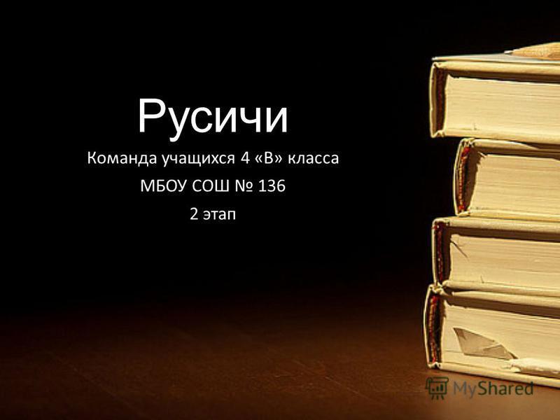 Русичи Команда учащихся 4 «В» класса МБОУ СОШ 136 2 этап