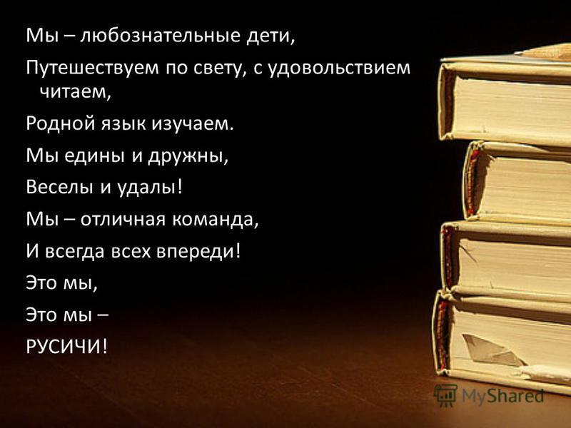 Мы – любознательные дети, Путешествуем по свету, с удовольствием читаем, Родной язык изучаем. Мы едины и дружны, Веселы и удалы! Мы – отличная команда, И всегда всех впереди! Это мы, Это мы – РУСИЧИ!
