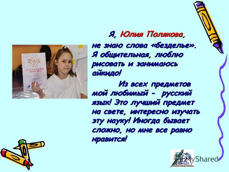 Я, Юлия Полякова, не знаю слова «безделье». Я общительная, люблю рисовать и занимаюсь айкидо! Из всех предметов мой любимый - русский язык! Это лучший предмет на свете, интересно изучать эту науку! Иногда бывает сложно, но мне все равно нравится! Из