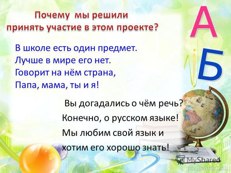 Вы догадались о чём речь? Конечно, о русском языке! Мы любим свой язык и хотим его хорошо знать! В школе есть один предмет. Лучше в мире его нет. Говорит на нём страна, Папа, мама, ты и я!