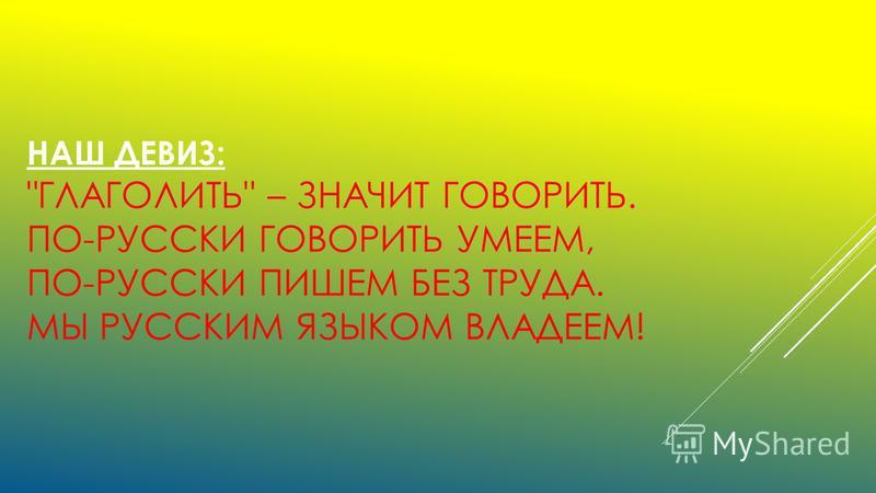 НАШ ДЕВИЗ: ГЛАГОЛИТЬ – ЗНАЧИТ ГОВОРИТЬ. ПО-РУССКИ ГОВОРИТЬ УМЕЕМ, ПО-РУССКИ ПИШЕМ БЕЗ ТРУДА. МЫ РУССКИМ ЯЗЫКОМ ВЛАДЕЕМ!