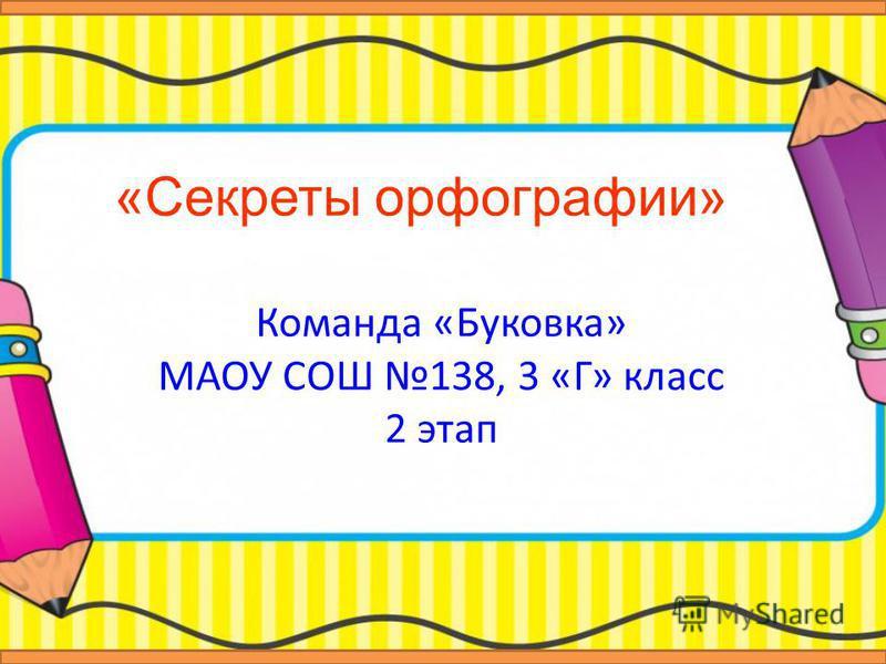 «Секреты орфографии» Команда «Буковка» МАОУ СОШ 138, 3 «Г» класс 2 этап
