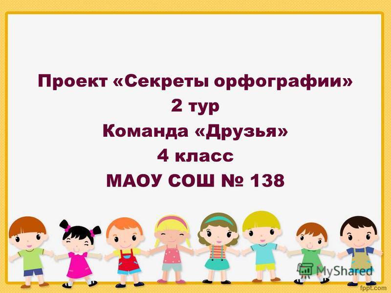 Проект «Секреты орфографии» 2 тур Команда «Друзья» 4 класс МАОУ СОШ 138