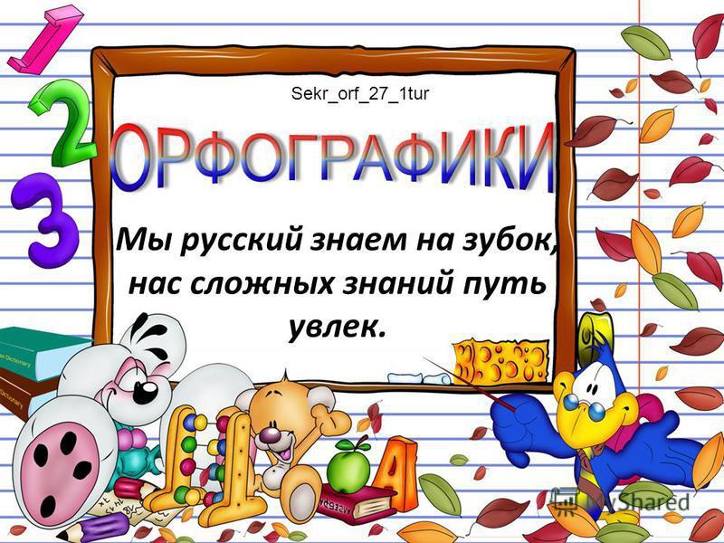 Мы русский знаем на зубок, нас сложных знаний путь увлек. Sekr_orf_27_1tur