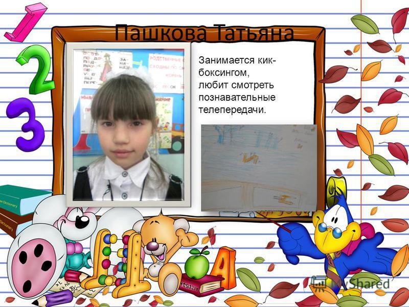 Пашкова Татьяна Занимается кикбоксингом, любит смотреть познавательные телепередачи.