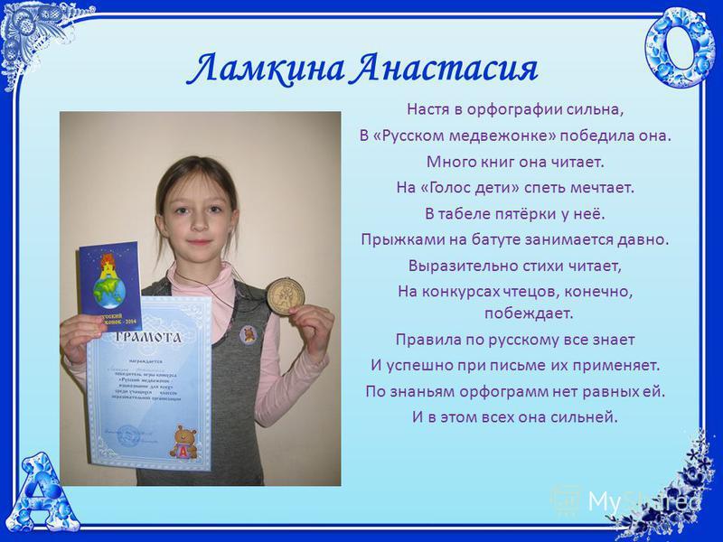 Ламкина Анастасия Настя в орфографии сильна, В «Русском медвежонке» победила она. Много книг она читает. На «Голос дети» спеть мечтает. В табеле пятёрки у неё. Прыжками на батуте занимается давно. Выразительно стихи читает, На конкурсах чтецов, конеч