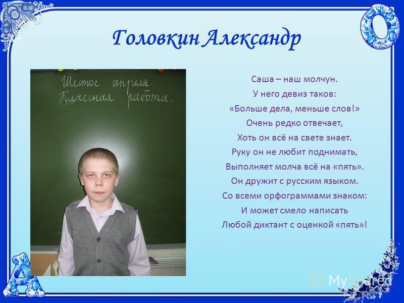 Головкин Александр Саша – наш молчун. У него девиз таков: «Больше дела, меньше слов!» Очень редко отвечает, Хоть он всё на свете знает. Руку он не любит поднимать, Выполняет молча всё на «пять». Он дружит с русским языком. Со всеми орфограммами знако