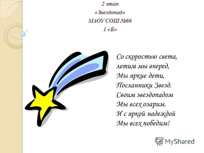 2 этап «Звездопад» МАОУ СОШ 66 1 «Б» Со скоростью света, летим мы вперед, Мы яркие дети, Посланники Звезд. Своим звездопадом Мы всех озарим. И с яркой надеждой Мы всех победим!