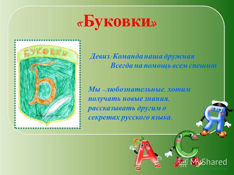 http://lara3172.blogspot.ru/ « Буковки » Девиз : Команда наша дружная Всегда на помощь всем спешит Мы – любознательные, хотим получать новые знания, рассказывать другим о секретах русского языка.