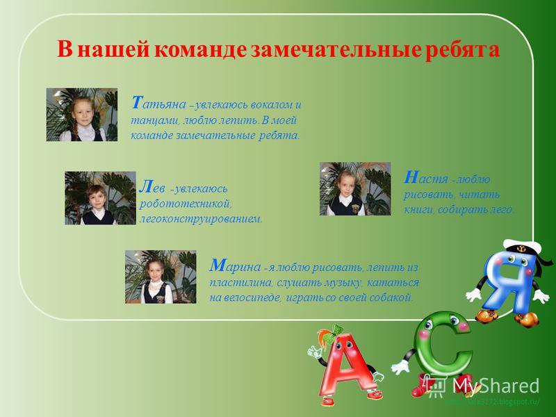 http://lara3172.blogspot.ru/ Т атьяна – увлекаюсь вокалом и танцами, люблю лепить. В моей команде замечательные ребята. Л ев – увлекаюсь робототехникой, легоконструированием. М арина – я люблю рисовать, лепить из пластилина, слушать музыку, кататься