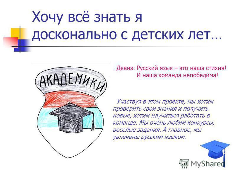 Хочу всё знать я досконально с детских лет… Девиз: Русский язык – это наша стихия! И наша команда непобедима! Участвуя в этом проекте, мы хотим проверить свои знания и получить новые, хотим научиться работать в команде. Мы очень любим конкурсы, весел