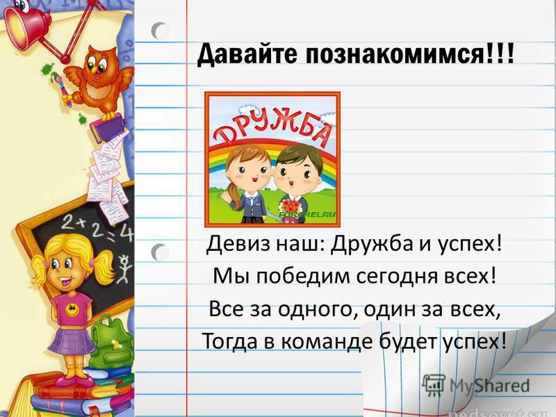 Давайте познакомимся!!! Девиз наш: Дружба и успех! Мы победим сегодня всех! Все за одного, один за всех, Тогда в команде будет успех!
