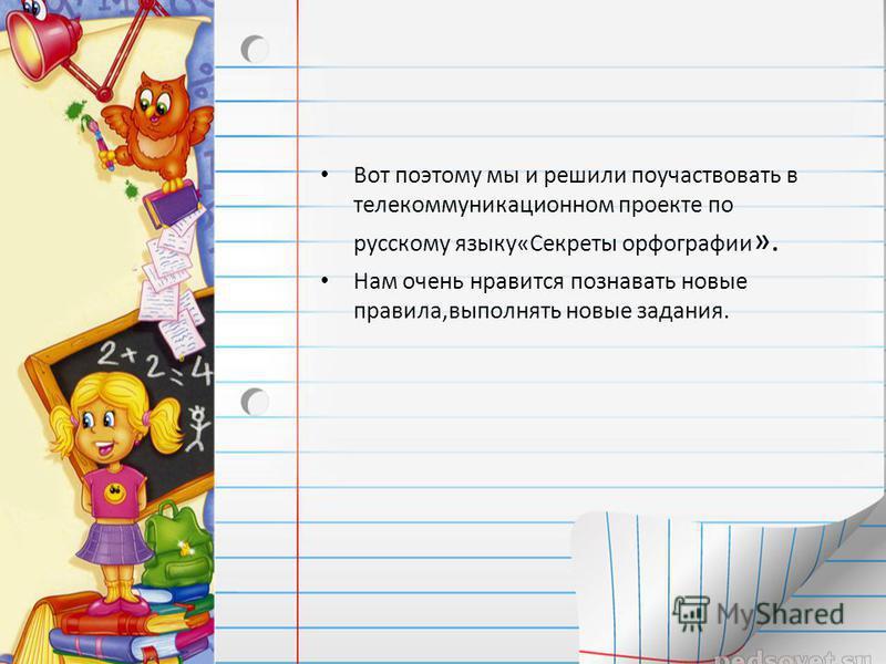 Вот поэтому мы и решили поучаствовать в телекоммуникационном проекте по русскому языку«Секреты орфографии ». Нам очень нравится познавать новые правила,выполнять новые задания.