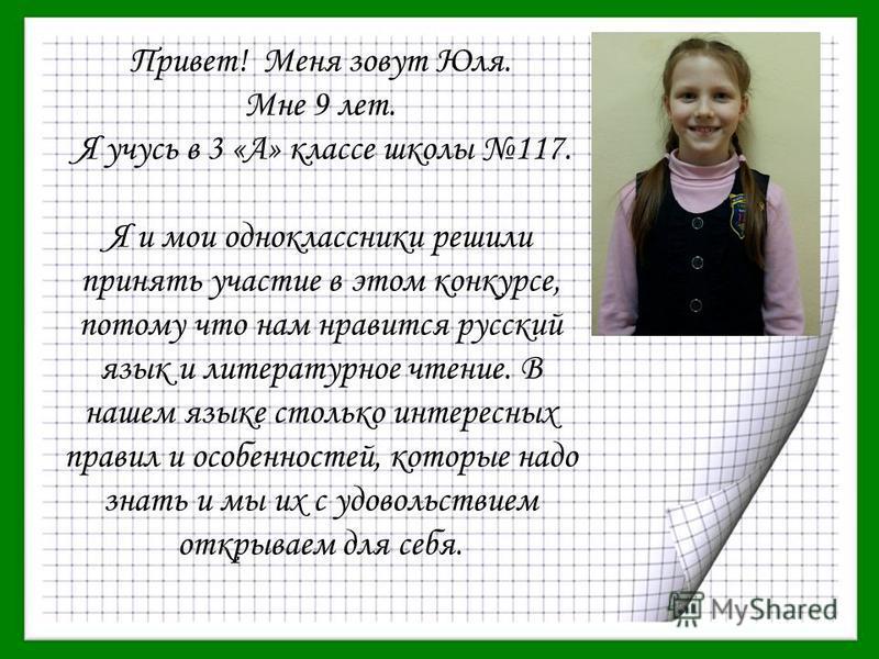 Привет! Меня зовут Юля. Мне 9 лет. Я учусь в 3 «А» классе школы 117. Я и мои одноклассники решили принять участие в этом конкурсе, потому что нам нравится русский язык и литературное чтение. В нашем языке столько интересных правил и особенностей, кот