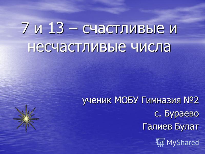 7 и 13 – счастливые и несчастливые числа ученик МОБУ Гимназия 2 с. Бураево Галиев Булат