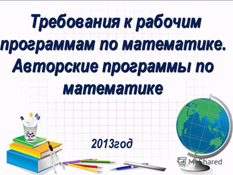 Требования к рабочим программам по математике. Авторские программы по математике Требования к рабочим программам по математике. Авторские программы по математике 2013 год