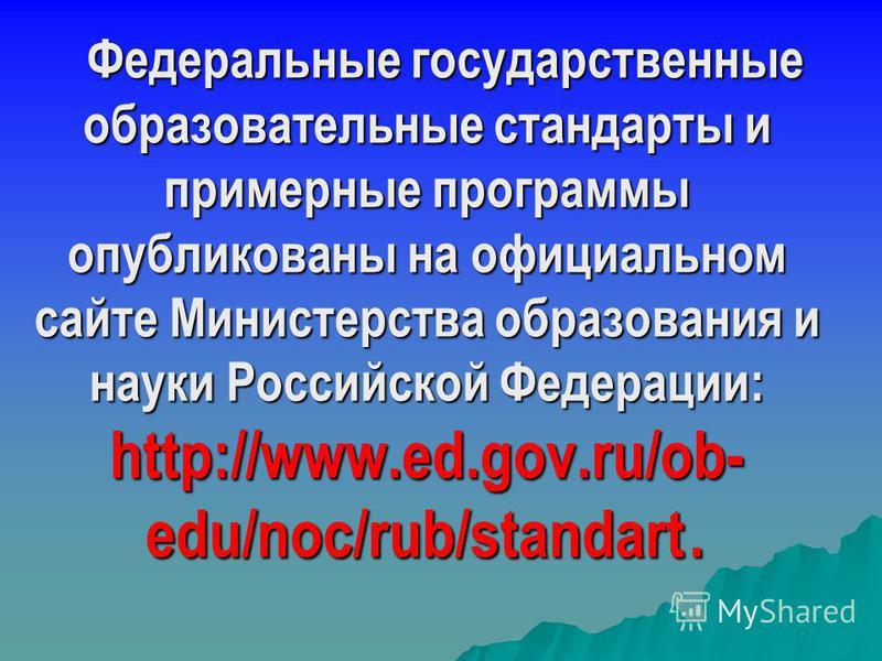 Федеральные государственные образовательные стандарты и примерные программы опубликованы на официальном сайте Министерства образования и науки Российской Федерации: http://www.ed.gov.ru/ob- edu/noc/rub/standart. Федеральные государственные образовате