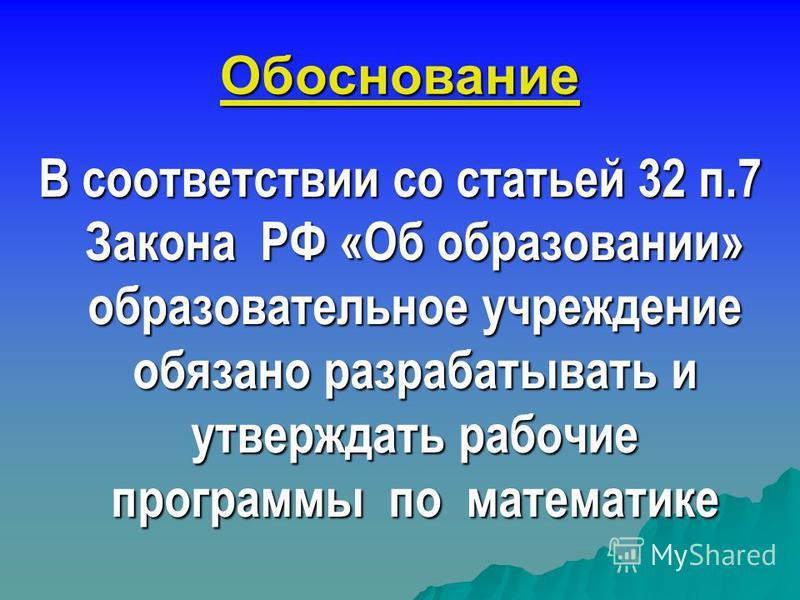 Обоснование В соответствии со статьей 32 п.7 Закона РФ «Об образовании» образовательное учреждение обязано разрабатывать и утверждать рабочие программы по математике