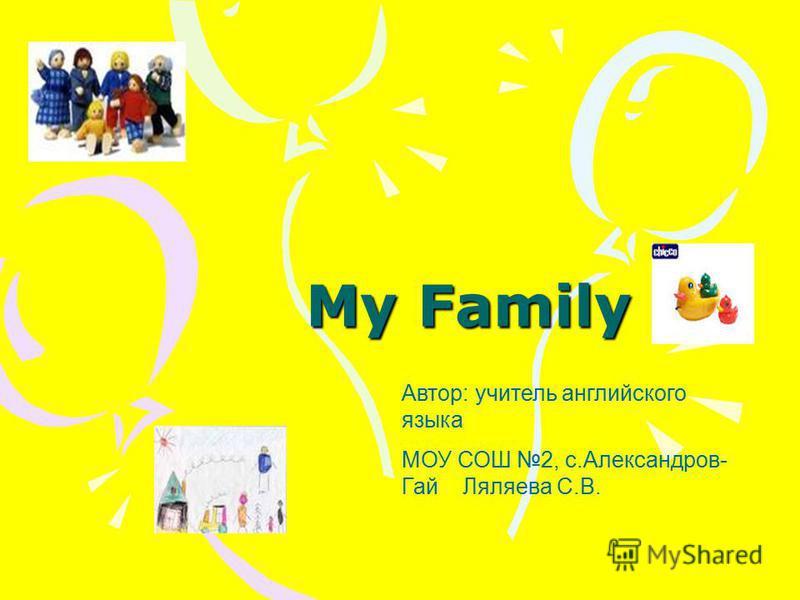 My Family Автор: учитель английского языка МОУ СОШ 2, с.Александров- Гай Ляляева С.В.