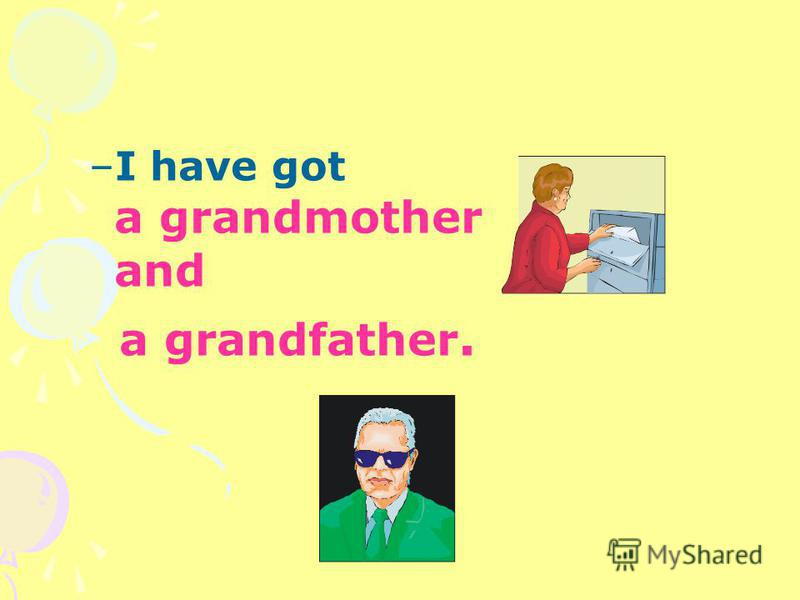 –I have got a grandmother and a grandfather.