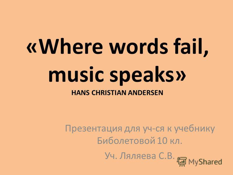 «Where words fail, music speaks» HANS CHRISTIAN ANDERSEN Презентация для уч-ся к учебнику Биболетовой 10 кл. Уч. Ляляева С.В.