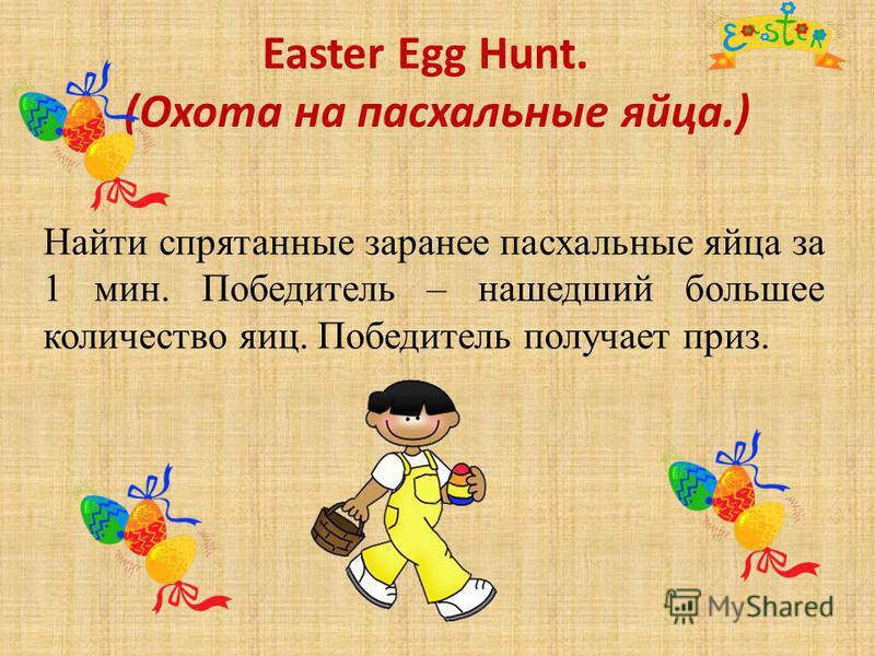 Easter Egg Hunt. (Охота на пасхальные яйца.) Найти спрятанные заранее пасхальные яйца за 1 мин. Победитель – нашедший большее количество яиц. Победитель получает приз.