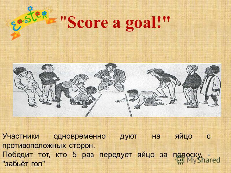 Score a goal! Участники одновременно дуют на яйцо с противоположных сторон. Победит тот, кто 5 раз передует яйцо за полоску, - забьёт гол