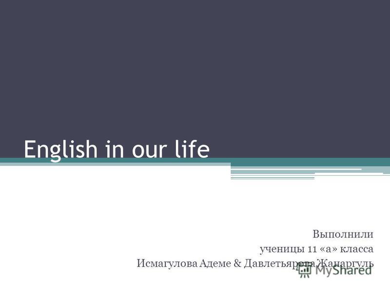 English in our life Выполнили ученицы 11 «а» класса Исмагулова Адеме & Давлетьярова Жанаргуль