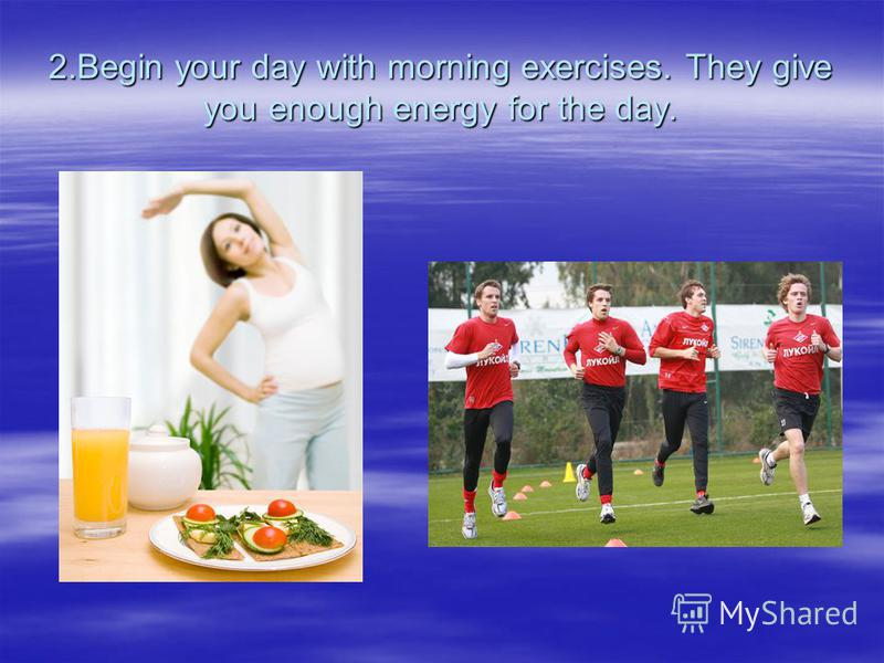 2.Begin your day with morning exercises. They give you enough energy for the day.