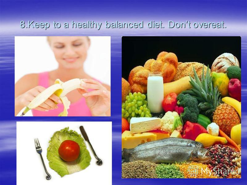 8.Keep to a healthy balanced diet. Dont overeat.
