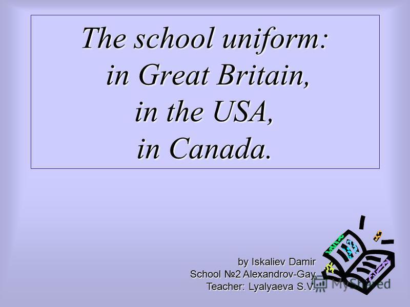 The school uniform: in Great Britain, in the USA, in Canada. by Iskaliev Damir School 2 Alexandrov-Gay Teacher: Lyalyaeva S.V.