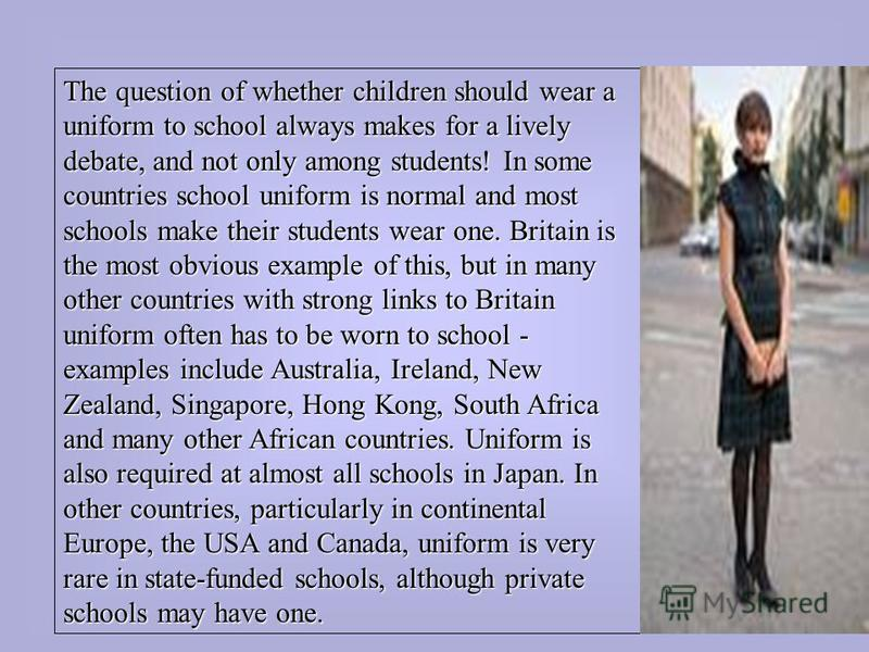 The question of whether children should wear a uniform to school always makes for a lively debate, and not only among students! In some countries school uniform is normal and most schools make their students wear one. Britain is the most obvious exam
