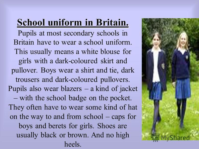 School uniform in Britain. Pupils at most secondary schools in Britain have to wear a school uniform. This usually means a white blouse for girls with a dark-coloured skirt and pullover. Boys wear a shirt and tie, dark trousers and dark-coloured pull