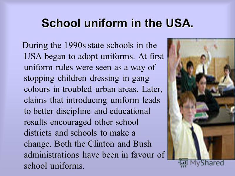 School uniform in the USA. During the 1990s state schools in the USA began to adopt uniforms. At first uniform rules were seen as a way of stopping children dressing in gang colours in troubled urban areas. Later, claims that introducing uniform lead