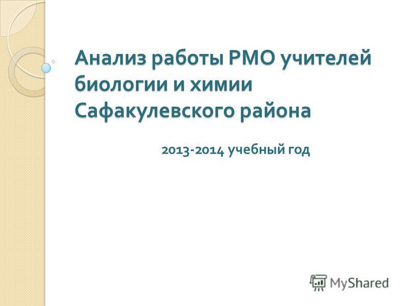 Анализ работы РМО учителей биологии и химии Сафакулевского района 2013-2014 учебный год