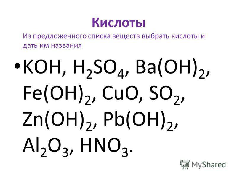Кислоты KОН, H 2 SO 4, Ba(OH) 2, Fe(OH) 2, CuO, SO 2, Zn(OH) 2, Pb(OH) 2, Al 2 O 3, HNO 3. Из предложенного списка веществ выбрать кислоты и дать им названия