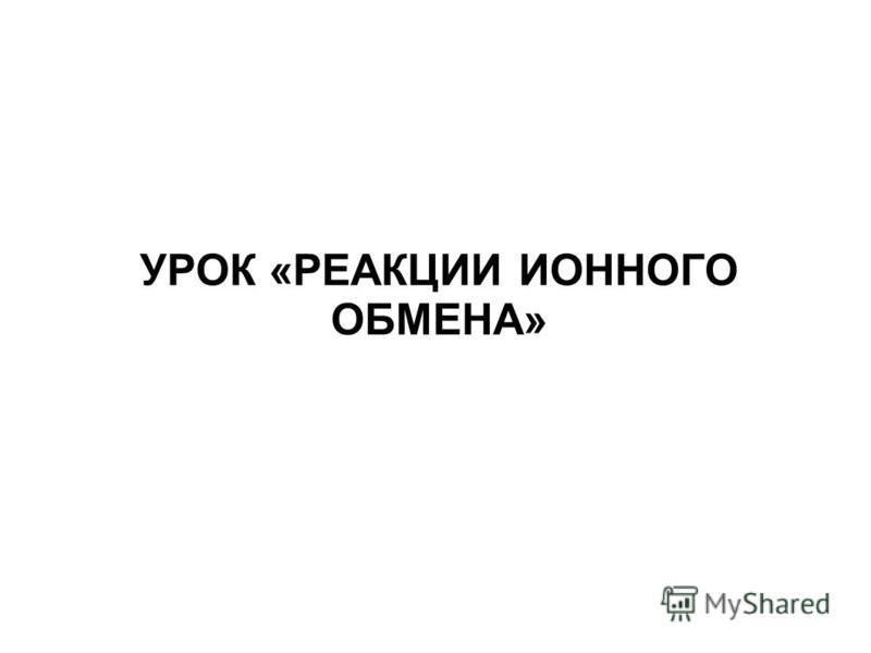 УРОК «РЕАКЦИИ ИОННОГО ОБМЕНА»