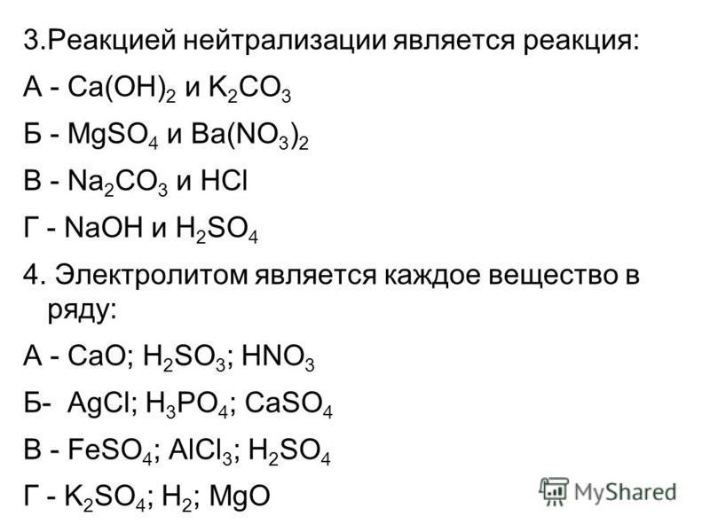 3. Реакцией нейтрализации является реакция: А - Сa(OH) 2 и K 2 CO 3 Б - MgSO 4 и Ba(NO 3 ) 2 В - Na 2 СO 3 и НCl Г - NaOH и Н 2 SO 4 4. Электролитом является каждое вещество в ряду: А - CaO; H 2 SO 3 ; HNO 3 Б- AgCl; H 3 PO 4 ; CaSO 4 В - FeSO 4 ; Al