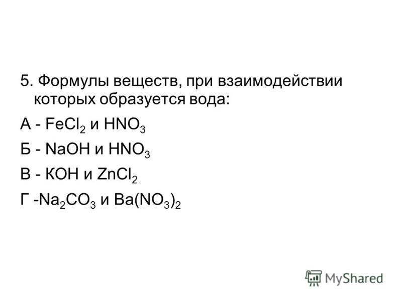 5. Формулы веществ, при взаимодействии которых образуется вода: А - FeCl 2 и HNO 3 Б - NaOH и HNO 3 В - КOH и ZnCl 2 Г -Na 2 CO 3 и Ba(NO 3 ) 2